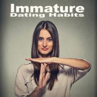 Immature dating habits